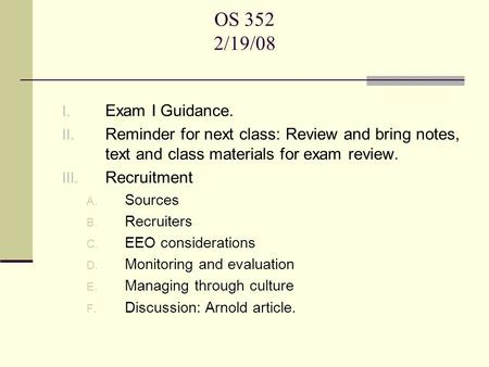 OS 352 2/19/08 I. Exam I Guidance. II. Reminder for next class: Review and bring notes, text and class materials for exam review. III. Recruitment A. Sources.