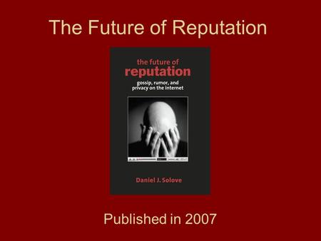 The Future of Reputation Published in 2007. Daniel J. Solove Associate professor at George Washington University Law School Internationally known expert.