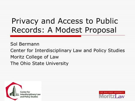 Privacy and Access to Public Records: A Modest Proposal Sol Bermann Center for Interdisciplinary Law and Policy Studies Moritz College of Law The Ohio.
