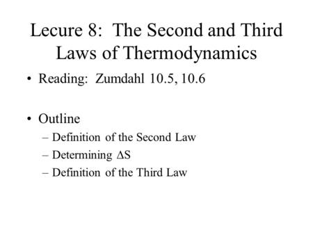Lecure 8: The Second and Third Laws of Thermodynamics Reading: Zumdahl 10.5, 10.6 Outline –Definition of the Second Law –Determining  S –Definition of.