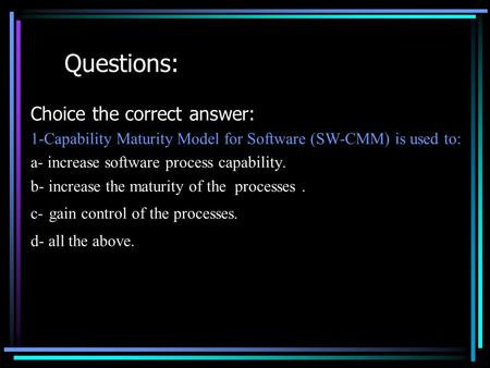 Questions: Choice the correct answer: 1-Capability Maturity Model for Software (SW-CMM) is used to: a- increase software process capability. b- increase.