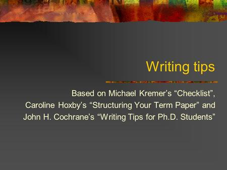 "Writing tips Based on Michael Kremer's ""Checklist"", Caroline Hoxby's ""Structuring Your Term Paper"" and John H. Cochrane's ""Writing Tips for Ph.D. Students"""