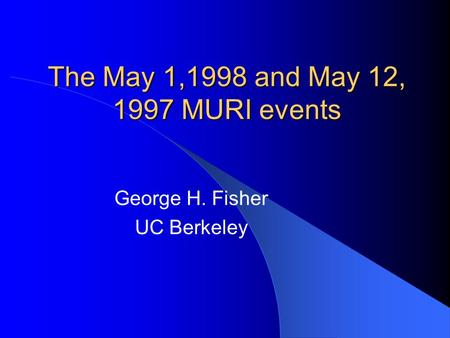The May 1,1998 and May 12, 1997 MURI events George H. Fisher UC Berkeley.