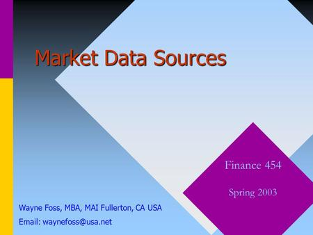 Market Data Sources Finance 454 Spring 2003 Wayne Foss, MBA, MAI Fullerton, CA USA