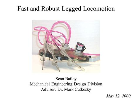 Fast and Robust Legged Locomotion Sean Bailey Mechanical Engineering Design Division Advisor: Dr. Mark Cutkosky May 12, 2000.