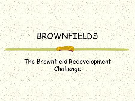BROWNFIELDS The Brownfield Redevelopment Challenge.