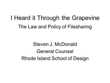 I Heard it Through the Grapevine The Law and Policy of Filesharing Steven J. McDonald General Counsel Rhode Island School of Design.