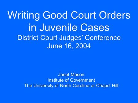 Writing Good Court Orders in Juvenile Cases District Court Judges' Conference June 16, 2004 Janet Mason Institute of Government The University of North.