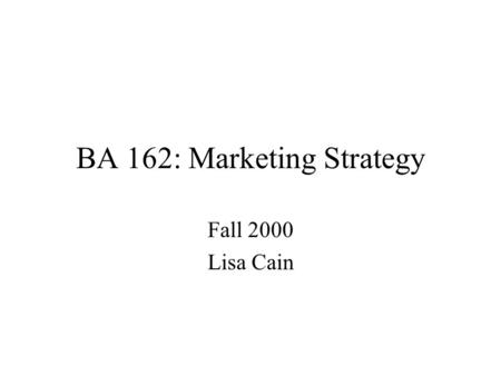 "BA 162: Marketing Strategy Fall 2000 Lisa Cain. What is MARKSTRAT 3? Marketing Strategy Simulation 2 Industries, 5 firms per industry –different ""starting"""