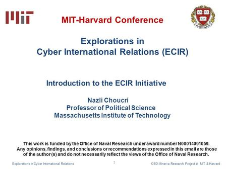 1 MIT-Harvard Conference Explorations in Cyber International Relations (ECIR) Introduction to the ECIR Initiative Nazli Choucri Professor of Political.