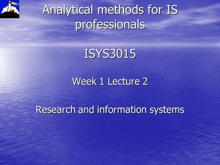 Analytical methods for IS professionals ISYS3015 Week 1 Lecture 2 Research and information systems.