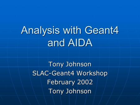 Analysis with Geant4 and AIDA Tony Johnson SLAC-Geant4 Workshop February 2002 Tony Johnson.