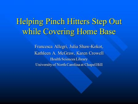 Helping Pinch Hitters Step Out while Covering Home Base Francesca Allegri, Julia Shaw-Kokot, Kathleen A. McGraw, Karen Crowell Health Sciences Library.