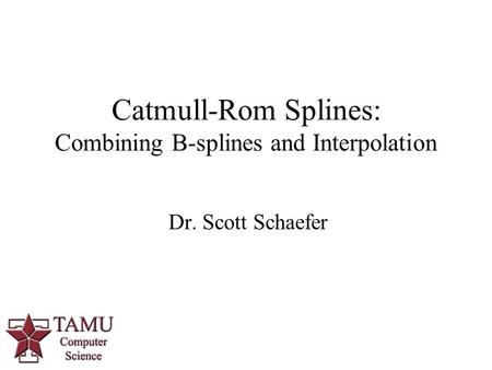 1 Dr. Scott Schaefer Catmull-Rom Splines: Combining B-splines and Interpolation.