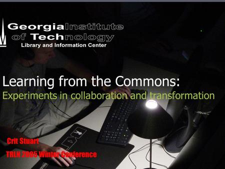 Learning from the Commons: Experiments in collaboration and transformation Crit Stuart TRLN 2005 Winter Conference.