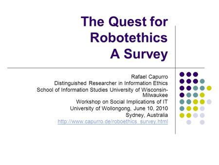 The Quest for Robotethics A Survey Rafael Capurro Distinguished Researcher in Information Ethics School of Information Studies University of Wisconsin-