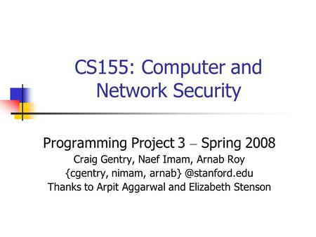 CS155: Computer and Network Security Programming Project 3 – Spring 2008 Craig Gentry, Naef Imam, Arnab Roy {cgentry, nimam, Thanks.