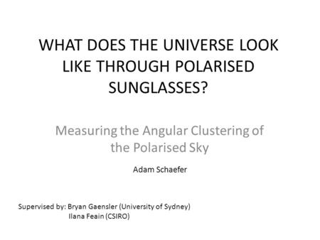 WHAT DOES THE UNIVERSE LOOK LIKE THROUGH POLARISED SUNGLASSES? Measuring the Angular Clustering of the Polarised Sky Supervised by: Bryan Gaensler (University.