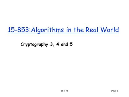15-853Page 1 15-853:Algorithms in the Real World Cryptography 3, 4 and 5.