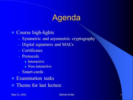 May 21, 2002Mårten Trolin1 Agenda Course high-lights – Symmetric and asymmetric cryptography – Digital signatures and MACs – Certificates – Protocols Interactive.