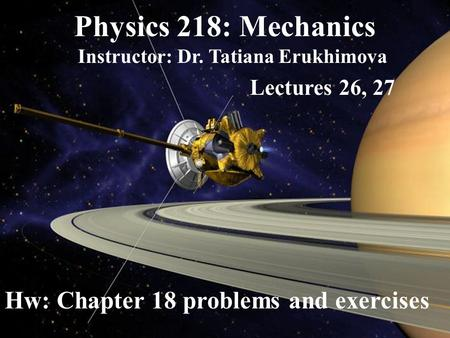 Physics 218: Mechanics Instructor: Dr. Tatiana Erukhimova Lectures 26, 27 Hw: Chapter 18 problems and exercises.