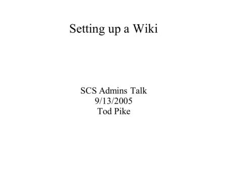 Setting up a Wiki SCS Admins Talk 9/13/2005 Tod Pike.
