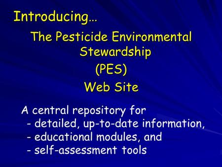 Introducing… The Pesticide Environmental Stewardship (PES) Web Site A central repository for - detailed, up-to-date information, - educational modules,