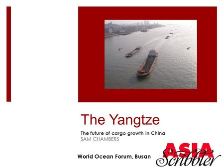The Yangtze The future of cargo growth in China SAM CHAMBERS World Ocean Forum, Busan.
