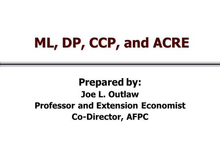 ML, DP, CCP, and ACRE ML, DP, CCP, and ACRE Prepared by: Joe L. Outlaw Professor and Extension Economist Co-Director, AFPC.