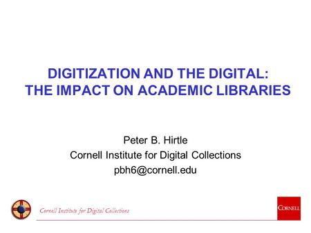 Cornell Institute for Digital Collections DIGITIZATION AND THE DIGITAL: THE IMPACT ON ACADEMIC LIBRARIES Peter B. Hirtle Cornell Institute for Digital.