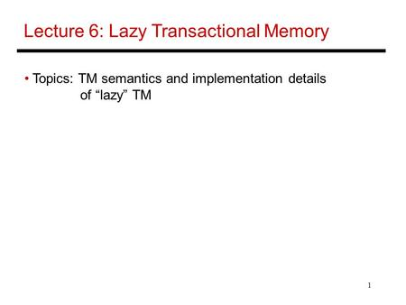 "1 Lecture 6: Lazy Transactional Memory Topics: TM semantics and implementation details of ""lazy"" TM."