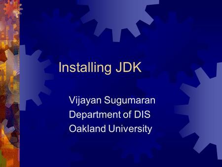 Installing JDK Vijayan Sugumaran Department of DIS Oakland University.