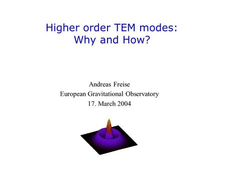 Higher order TEM modes: Why and How? Andreas Freise European Gravitational Observatory 17. March 2004.