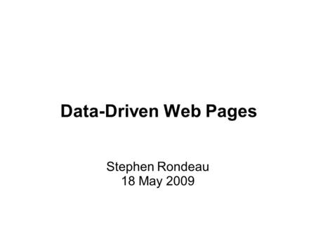 Data-Driven Web Pages Stephen Rondeau 18 May 2009.