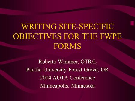 WRITING SITE-SPECIFIC OBJECTIVES FOR THE FWPE FORMS Roberta Wimmer, OTR/L Pacific University Forest Grove, OR 2004 AOTA Conference Minneapolis, Minnesota.
