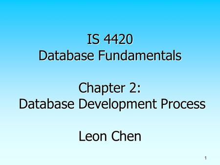1 IS 4420 Database Fundamentals Chapter 2: Database Development Process Leon Chen.
