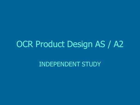 OCR Product Design AS / A2 INDEPENDENT STUDY. Product Design Independent Study (I.S) Throughout the duration of both the AS and A2 courses the following.