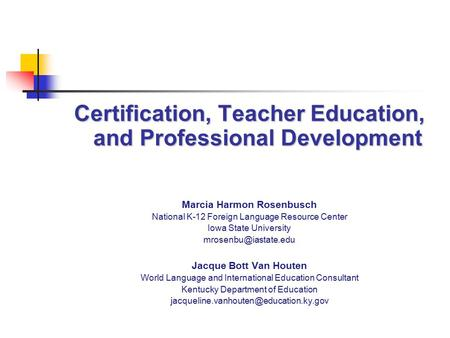 Certification, Teacher Education, and Professional Development Marcia Harmon Rosenbusch National K-12 Foreign Language Resource Center Iowa State University.