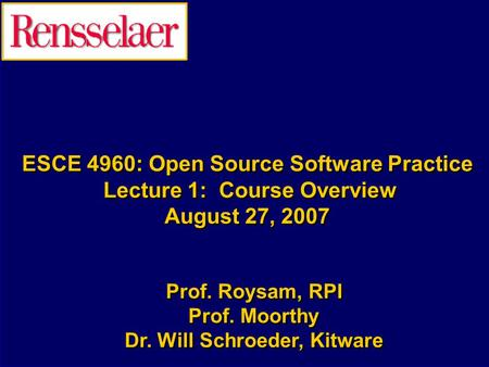 ESCE 4960: Open Source Software Practice Lecture 1: Course Overview August 27, 2007 Prof. Roysam, RPI Prof. Moorthy Dr. Will Schroeder, Kitware Prof. Roysam,