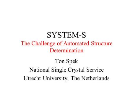 SYSTEM-S The Challenge of Automated Structure Determination Ton Spek National Single Crystal Service Utrecht University, The Netherlands.