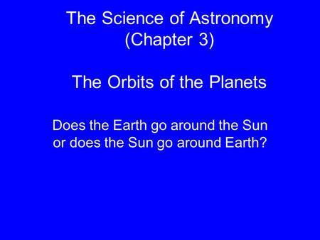The Science of Astronomy (Chapter 3) The Orbits of the Planets Does the Earth go around the Sun or does the Sun go around Earth?