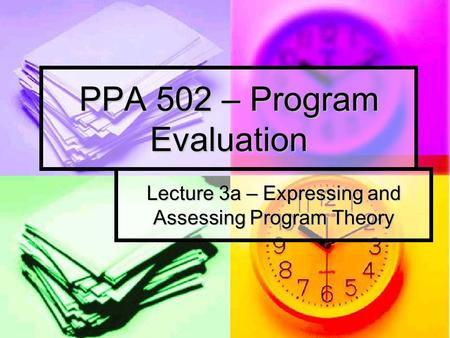 PPA 502 – Program Evaluation Lecture 3a – Expressing and Assessing Program Theory.