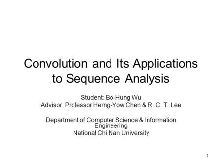 1 Convolution and Its Applications to Sequence Analysis Student: Bo-Hung Wu Advisor: Professor Herng-Yow Chen & R. C. T. Lee Department of Computer Science.