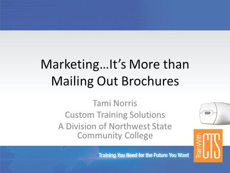 Marketing…It's More than Mailing Out Brochures Tami Norris Custom Training Solutions A Division of Northwest State Community College.