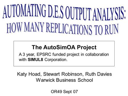The AutoSimOA Project Katy Hoad, Stewart Robinson, Ruth Davies Warwick Business School OR49 Sept 07 A 3 year, EPSRC funded project in collaboration with.