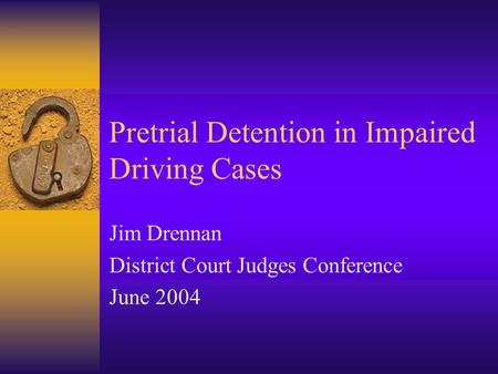 Pretrial Detention in Impaired Driving Cases Jim Drennan District Court Judges Conference June 2004.