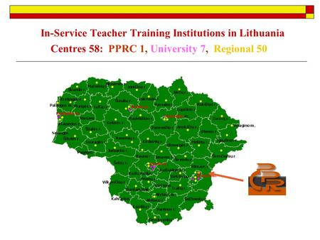 In-Service Teacher Training Institutions in Lithuania Centres 58: PPRC 1, University 7, Regional 50.