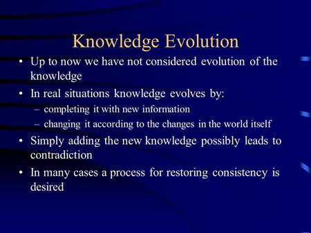Knowledge Evolution Up to now we have not considered evolution of the knowledge In real situations knowledge evolves by: –completing it with new information.