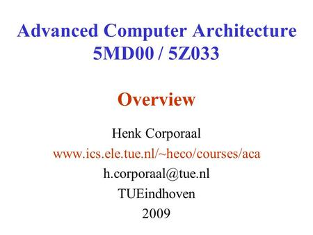 Advanced Computer Architecture 5MD00 / 5Z033 Overview Henk Corporaal  TUEindhoven 2009.