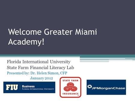 Welcome Greater Miami Academy! Florida International University State Farm Financial Literacy Lab Presented by: Dr. Helen Simon, CFP January 2012.